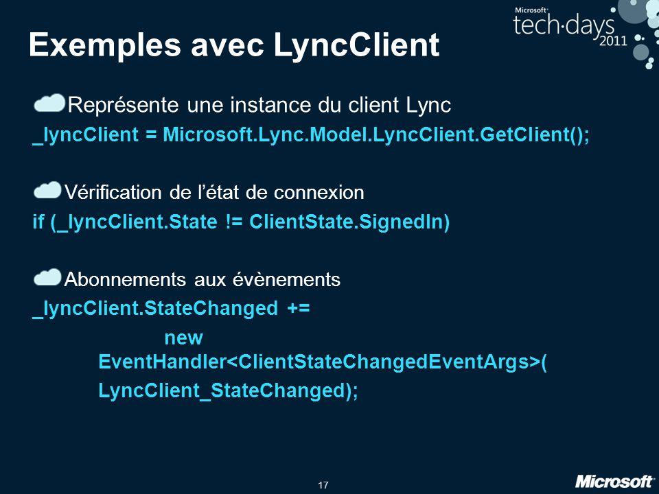 17 Exemples avec LyncClient Représente une instance du client Lync _lyncClient = Microsoft.Lync.Model.LyncClient.GetClient(); Vérification de létat de