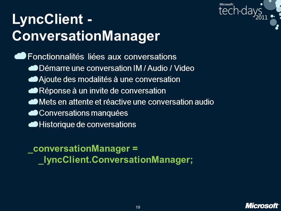 19 LyncClient - ConversationManager Fonctionnalités liées aux conversations Démarre une conversation IM / Audio / Video Ajoute des modalités à une con