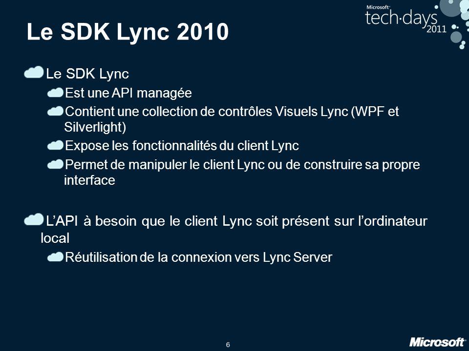 6 Le SDK Lync 2010 Le SDK Lync Est une API managée Contient une collection de contrôles Visuels Lync (WPF et Silverlight) Expose les fonctionnalités d