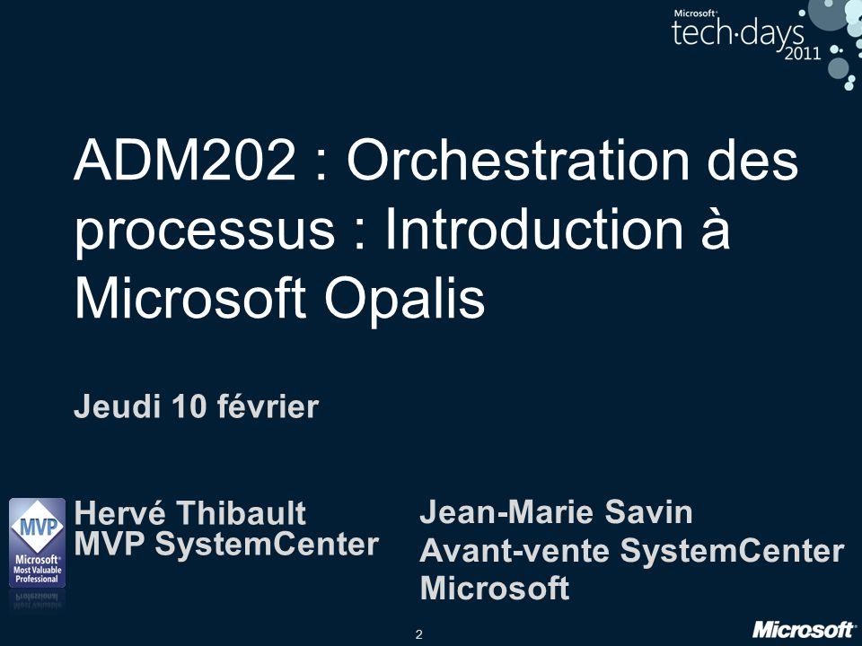 2 ADM202 : Orchestration des processus : Introduction à Microsoft Opalis Jeudi 10 février Hervé Thibault MVP SystemCenter Jean-Marie Savin Avant-vente
