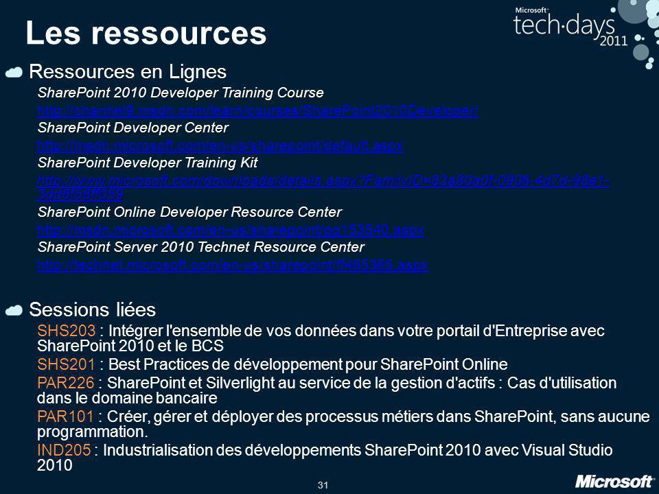 31 Les ressources Ressources en Lignes SharePoint 2010 Developer Training Course http://channel9.msdn.com/learn/courses/SharePoint2010Developer/ SharePoint Developer Center http://msdn.microsoft.com/en-us/sharepoint/default.aspx SharePoint Developer Training Kit http://www.microsoft.com/downloads/details.aspx FamilyID=83a80a0f-0906-4d7d-98e1- 3dd6f58ff059 http://www.microsoft.com/downloads/details.aspx FamilyID=83a80a0f-0906-4d7d-98e1- 3dd6f58ff059 SharePoint Online Developer Resource Center http://msdn.microsoft.com/en-us/sharepoint/gg153540.aspx SharePoint Server 2010 Technet Resource Center http://technet.microsoft.com/en-us/sharepoint/ff465365.aspx Sessions liées SHS203 : Intégrer l ensemble de vos données dans votre portail d Entreprise avec SharePoint 2010 et le BCS SHS201 : Best Practices de développement pour SharePoint Online PAR226 : SharePoint et Silverlight au service de la gestion d actifs : Cas d utilisation dans le domaine bancaire PAR101 : Créer, gérer et déployer des processus métiers dans SharePoint, sans aucune programmation.