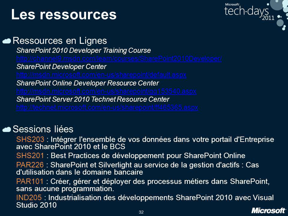 32 Les ressources Ressources en Lignes SharePoint 2010 Developer Training Course http://channel9.msdn.com/learn/courses/SharePoint2010Developer/ SharePoint Developer Center http://msdn.microsoft.com/en-us/sharepoint/default.aspx SharePoint Online Developer Resource Center http://msdn.microsoft.com/en-us/sharepoint/gg153540.aspx SharePoint Server 2010 Technet Resource Center http://technet.microsoft.com/en-us/sharepoint/ff465365.aspx Sessions liées SHS203 : Intégrer l ensemble de vos données dans votre portail d Entreprise avec SharePoint 2010 et le BCS SHS201 : Best Practices de développement pour SharePoint Online PAR226 : SharePoint et Silverlight au service de la gestion d actifs : Cas d utilisation dans le domaine bancaire PAR101 : Créer, gérer et déployer des processus métiers dans SharePoint, sans aucune programmation.
