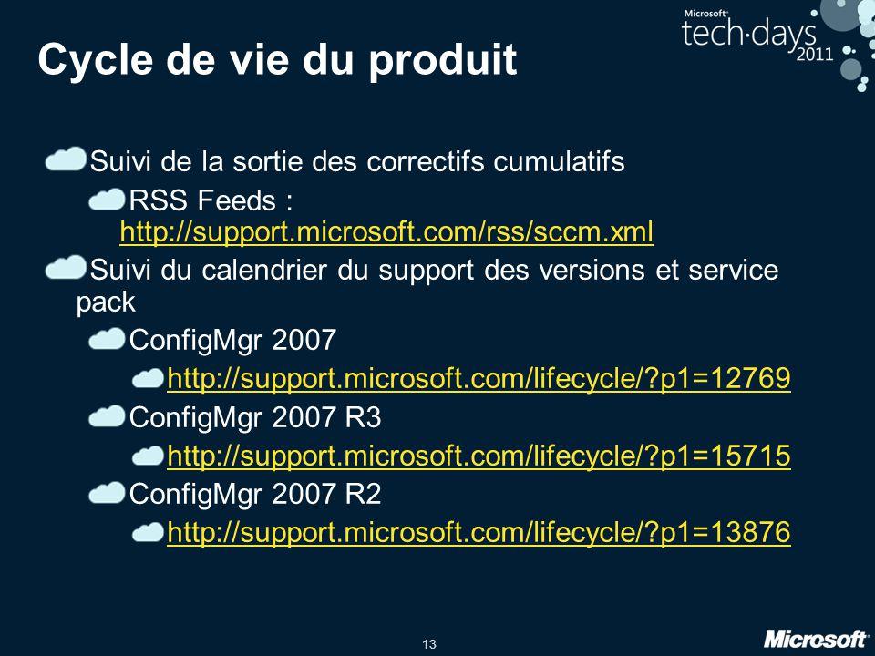 13 Cycle de vie du produit Suivi de la sortie des correctifs cumulatifs RSS Feeds : http://support.microsoft.com/rss/sccm.xml http://support.microsoft.com/rss/sccm.xml Suivi du calendrier du support des versions et service pack ConfigMgr 2007 http://support.microsoft.com/lifecycle/?p1=12769 ConfigMgr 2007 R3 http://support.microsoft.com/lifecycle/?p1=15715 ConfigMgr 2007 R2 http://support.microsoft.com/lifecycle/?p1=13876