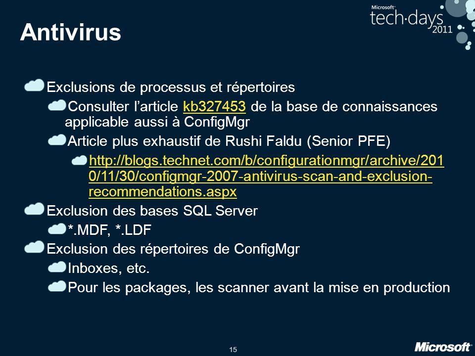 15 Antivirus Exclusions de processus et répertoires Consulter larticle kb327453 de la base de connaissances applicable aussi à ConfigMgrkb327453 Article plus exhaustif de Rushi Faldu (Senior PFE) http://blogs.technet.com/b/configurationmgr/archive/201 0/11/30/configmgr-2007-antivirus-scan-and-exclusion- recommendations.aspx Exclusion des bases SQL Server *.MDF, *.LDF Exclusion des répertoires de ConfigMgr Inboxes, etc.