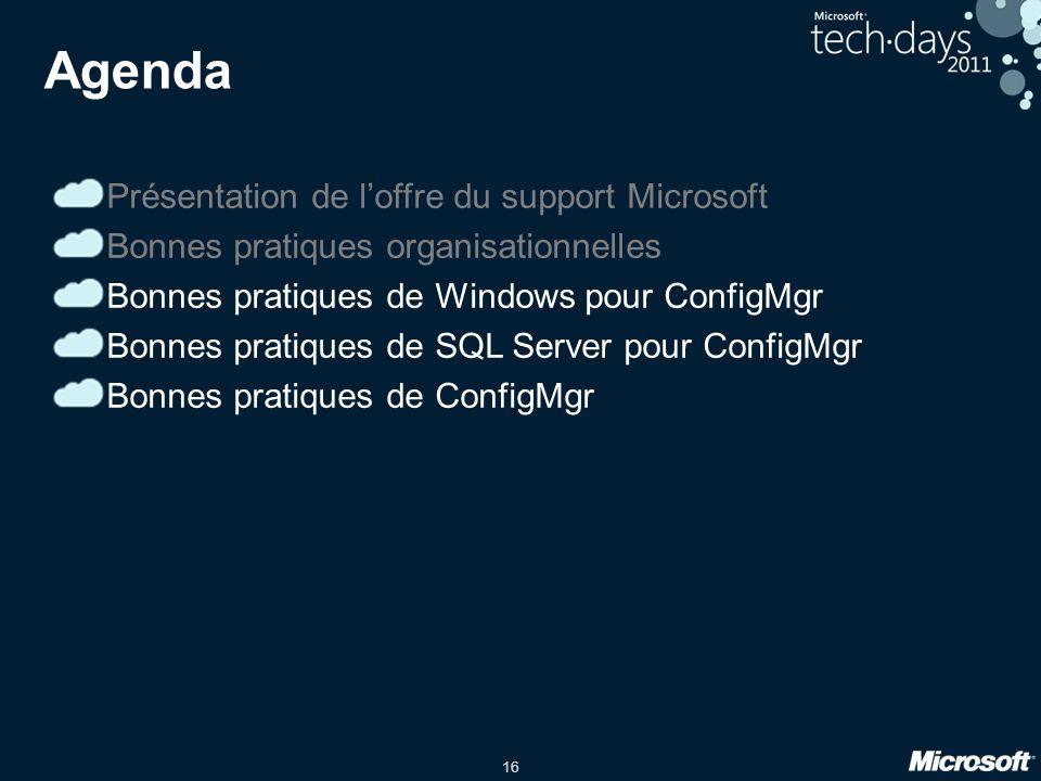 16 Agenda Présentation de loffre du support Microsoft Bonnes pratiques organisationnelles Bonnes pratiques de Windows pour ConfigMgr Bonnes pratiques de SQL Server pour ConfigMgr Bonnes pratiques de ConfigMgr