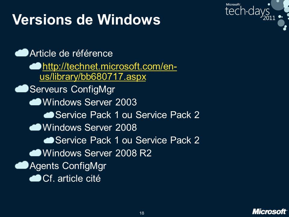 18 Versions de Windows Article de référence http://technet.microsoft.com/en- us/library/bb680717.aspx Serveurs ConfigMgr Windows Server 2003 Service Pack 1 ou Service Pack 2 Windows Server 2008 Service Pack 1 ou Service Pack 2 Windows Server 2008 R2 Agents ConfigMgr Cf.