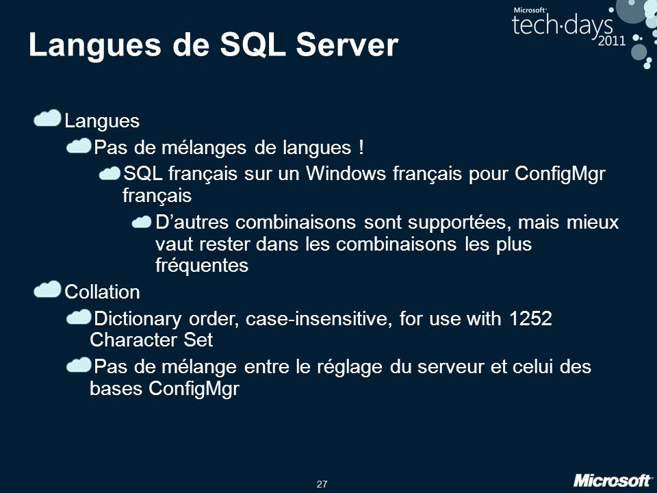 27 Langues de SQL Server Langues Pas de mélanges de langues ! SQL français sur un Windows français pour ConfigMgr français Dautres combinaisons sont s