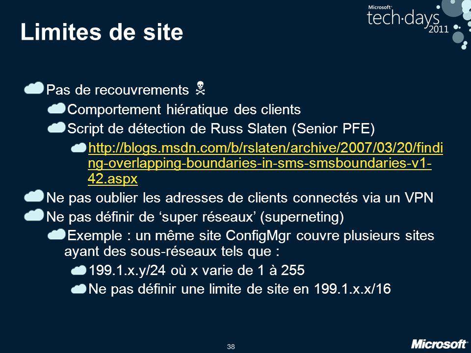38 Limites de site Pas de recouvrements Comportement hiératique des clients Script de détection de Russ Slaten (Senior PFE) http://blogs.msdn.com/b/rslaten/archive/2007/03/20/findi ng-overlapping-boundaries-in-sms-smsboundaries-v1- 42.aspx Ne pas oublier les adresses de clients connectés via un VPN Ne pas définir de super réseaux (superneting) Exemple : un même site ConfigMgr couvre plusieurs sites ayant des sous-réseaux tels que : 199.1.x.y/24 où x varie de 1 à 255 Ne pas définir une limite de site en 199.1.x.x/16