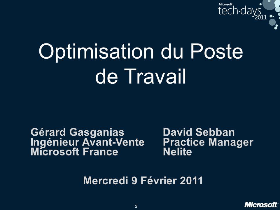 2 Optimisation du Poste de Travail Mercredi 9 Février 2011 David Sebban Practice Manager Nelite Gérard Gasganias Ingénieur Avant-Vente Microsoft Franc