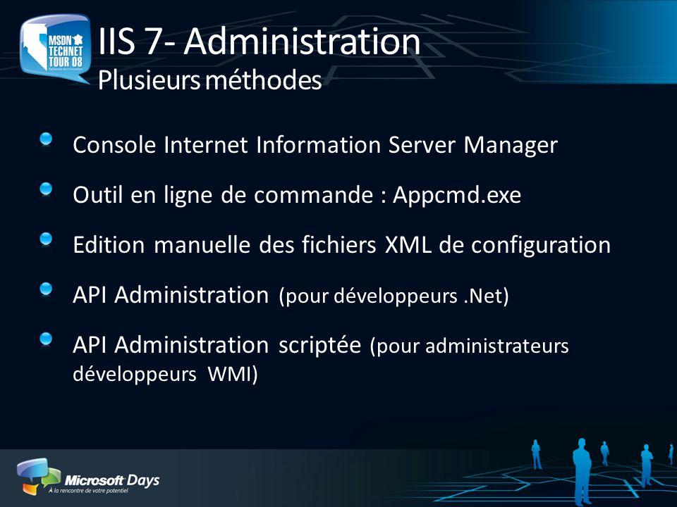 IIS 7- Administration Plusieurs méthodes Console Internet Information Server Manager Outil en ligne de commande : Appcmd.exe Edition manuelle des fich