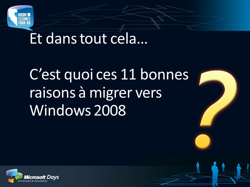 Et dans tout cela… Cest quoi ces 11 bonnes raisons à migrer vers Windows 2008