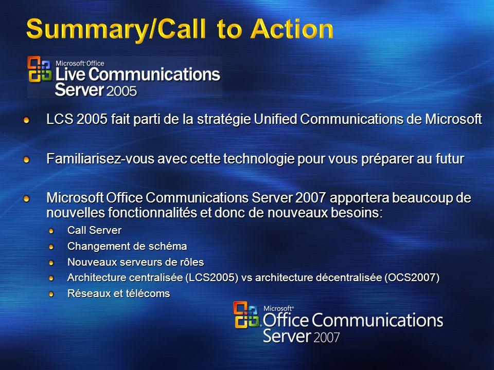 Summary/Call to Action LCS 2005 fait parti de la stratégie Unified Communications de Microsoft Familiarisez-vous avec cette technologie pour vous prép