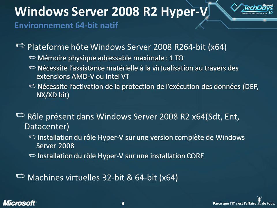 88 Plateforme hôte Windows Server 2008 R264-bit (x64) Mémoire physique adressable maximale : 1 TO Nécessite lassistance matérielle à la virtualisation au travers des extensions AMD-V ou Intel VT Nécessite lactivation de la protection de lexécution des données (DEP, NX/XD bit) Rôle présent dans Windows Server 2008 R2 x64(Sdt, Ent, Datacenter) Installation du rôle Hyper-V sur une version complète de Windows Server 2008 Installation du rôle Hyper-V sur une installation CORE Machines virtuelles 32-bit & 64-bit (x64) Windows Server 2008 R2 Hyper-V Environnement 64-bit natif