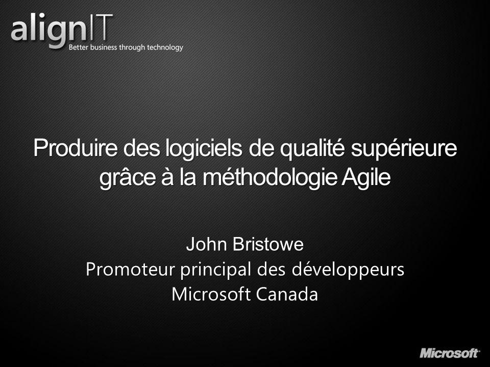 Produire des logiciels de qualité supérieure grâce à la méthodologie Agile John Bristowe Promoteur principal des développeurs Microsoft Canada