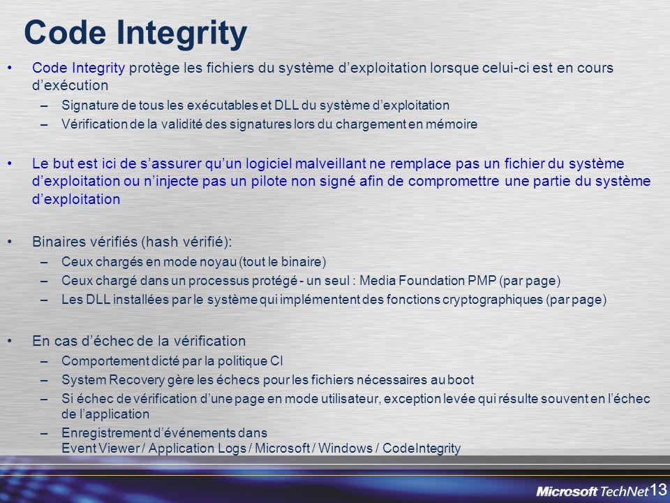 13 Code Integrity Code Integrity protège les fichiers du système dexploitation lorsque celui-ci est en cours dexécution –Signature de tous les exécutables et DLL du système dexploitation –Vérification de la validité des signatures lors du chargement en mémoire Le but est ici de sassurer quun logiciel malveillant ne remplace pas un fichier du système dexploitation ou ninjecte pas un pilote non signé afin de compromettre une partie du système dexploitation Binaires vérifiés (hash vérifié): –Ceux chargés en mode noyau (tout le binaire) –Ceux chargé dans un processus protégé - un seul : Media Foundation PMP (par page) –Les DLL installées par le système qui implémentent des fonctions cryptographiques (par page) En cas déchec de la vérification –Comportement dicté par la politique CI –System Recovery gère les échecs pour les fichiers nécessaires au boot –Si échec de vérification dune page en mode utilisateur, exception levée qui résulte souvent en léchec de lapplication –Enregistrement dévénements dans Event Viewer / Application Logs / Microsoft / Windows / CodeIntegrity