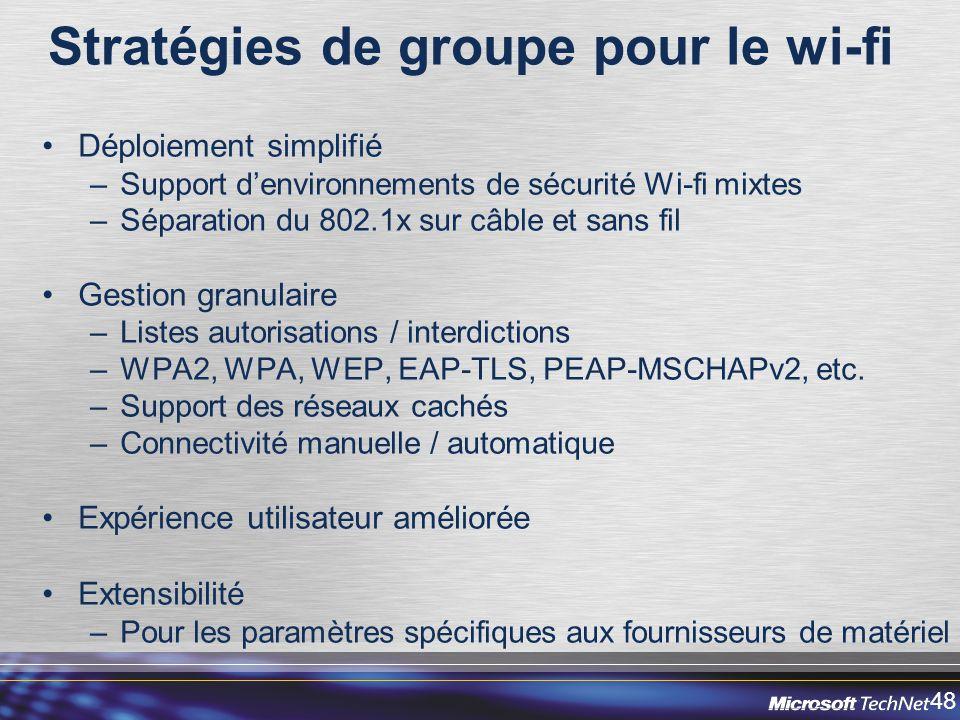 48 Stratégies de groupe pour le wi-fi Déploiement simplifié –Support denvironnements de sécurité Wi-fi mixtes –Séparation du 802.1x sur câble et sans fil Gestion granulaire –Listes autorisations / interdictions –WPA2, WPA, WEP, EAP-TLS, PEAP-MSCHAPv2, etc.