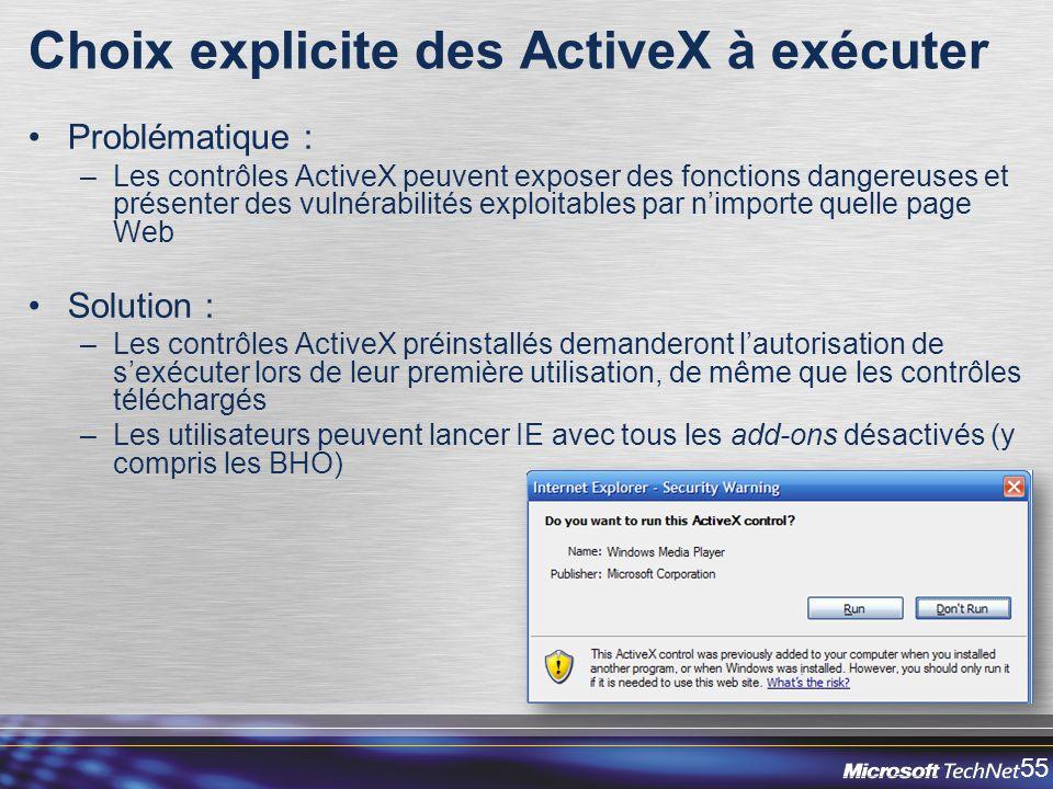 55 Choix explicite des ActiveX à exécuter Problématique : –Les contrôles ActiveX peuvent exposer des fonctions dangereuses et présenter des vulnérabilités exploitables par nimporte quelle page Web Solution : –Les contrôles ActiveX préinstallés demanderont lautorisation de sexécuter lors de leur première utilisation, de même que les contrôles téléchargés –Les utilisateurs peuvent lancer IE avec tous les add-ons désactivés (y compris les BHO)