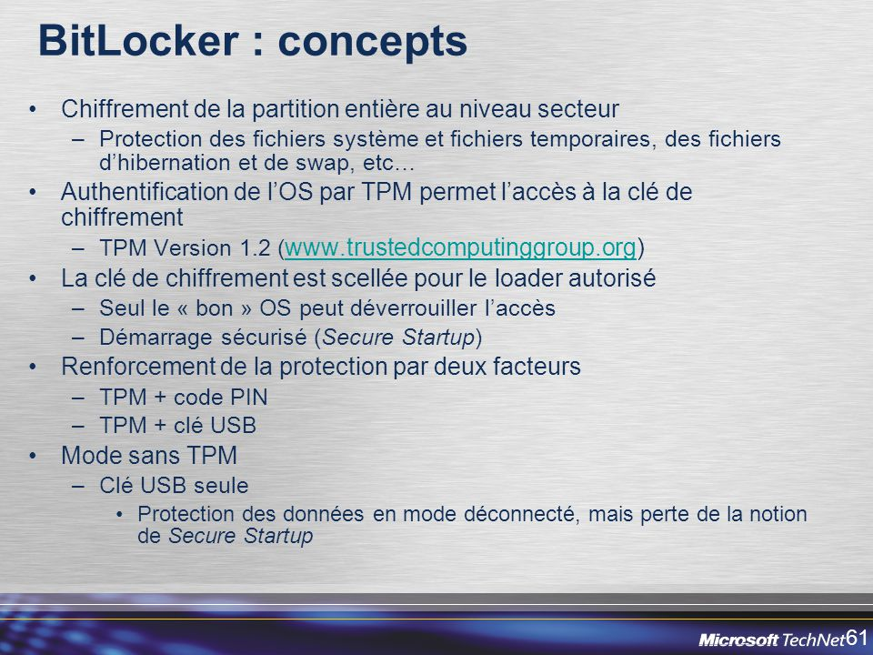 61 BitLocker : concepts Chiffrement de la partition entière au niveau secteur –Protection des fichiers système et fichiers temporaires, des fichiers dhibernation et de swap, etc… Authentification de lOS par TPM permet laccès à la clé de chiffrement –TPM Version 1.2 ( www.trustedcomputinggroup.org) www.trustedcomputinggroup.org La clé de chiffrement est scellée pour le loader autorisé –Seul le « bon » OS peut déverrouiller laccès –Démarrage sécurisé (Secure Startup) Renforcement de la protection par deux facteurs –TPM + code PIN –TPM + clé USB Mode sans TPM –Clé USB seule Protection des données en mode déconnecté, mais perte de la notion de Secure Startup