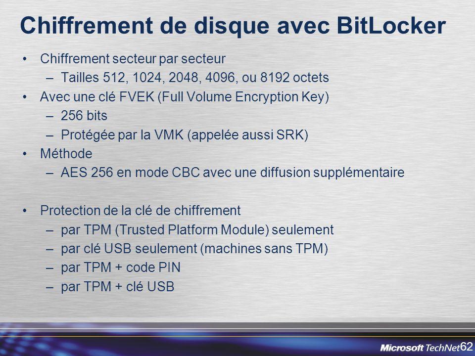 62 Chiffrement de disque avec BitLocker Chiffrement secteur par secteur –Tailles 512, 1024, 2048, 4096, ou 8192 octets Avec une clé FVEK (Full Volume Encryption Key) –256 bits –Protégée par la VMK (appelée aussi SRK) Méthode –AES 256 en mode CBC avec une diffusion supplémentaire Protection de la clé de chiffrement –par TPM (Trusted Platform Module) seulement –par clé USB seulement (machines sans TPM) –par TPM + code PIN –par TPM + clé USB