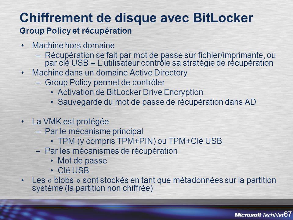 67 Chiffrement de disque avec BitLocker Group Policy et récupération Machine hors domaine –Récupération se fait par mot de passe sur fichier/imprimante, ou par clé USB – Lutilisateur contrôle sa stratégie de récupération Machine dans un domaine Active Directory –Group Policy permet de contrôler Activation de BitLocker Drive Encryption Sauvegarde du mot de passe de récupération dans AD La VMK est protégée –Par le mécanisme principal TPM (y compris TPM+PIN) ou TPM+Clé USB –Par les mécanismes de récupération Mot de passe Clé USB Les « blobs » sont stockés en tant que métadonnées sur la partition système (la partition non chiffrée)
