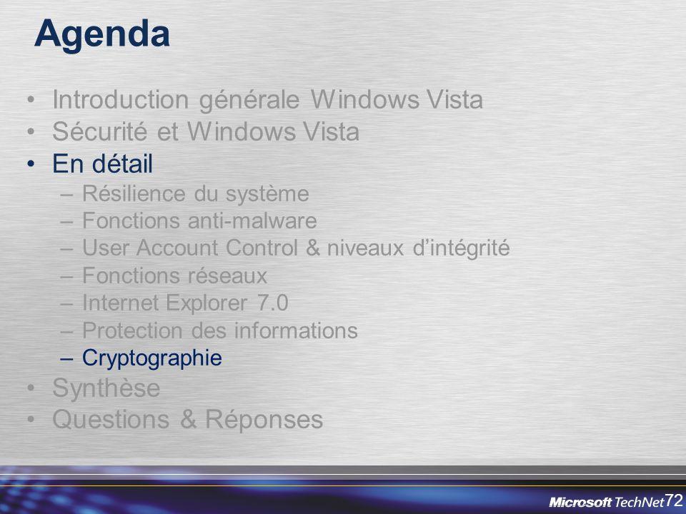 72 Agenda Introduction générale Windows Vista Sécurité et Windows Vista En détail –Résilience du système –Fonctions anti-malware –User Account Control & niveaux dintégrité –Fonctions réseaux –Internet Explorer 7.0 –Protection des informations –Cryptographie Synthèse Questions & Réponses