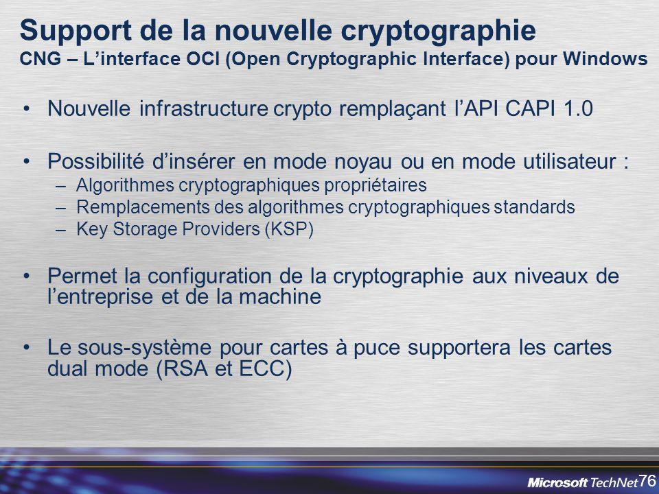 76 Support de la nouvelle cryptographie CNG – Linterface OCI (Open Cryptographic Interface) pour Windows Nouvelle infrastructure crypto remplaçant lAPI CAPI 1.0 Possibilité dinsérer en mode noyau ou en mode utilisateur : –Algorithmes cryptographiques propriétaires –Remplacements des algorithmes cryptographiques standards –Key Storage Providers (KSP) Permet la configuration de la cryptographie aux niveaux de lentreprise et de la machine Le sous-système pour cartes à puce supportera les cartes dual mode (RSA et ECC)
