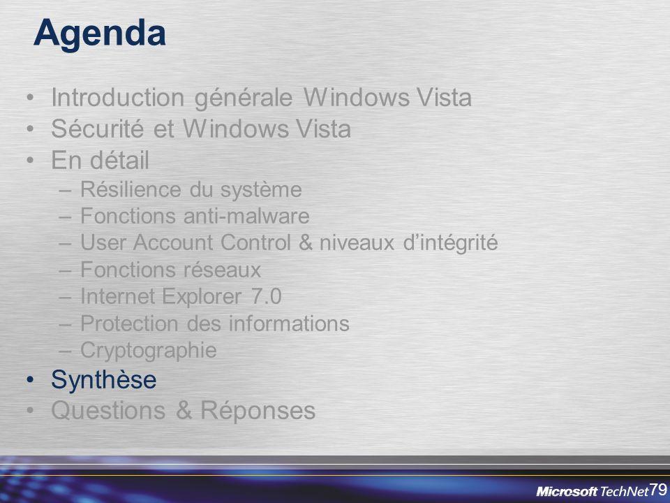 79 Agenda Introduction générale Windows Vista Sécurité et Windows Vista En détail –Résilience du système –Fonctions anti-malware –User Account Control & niveaux dintégrité –Fonctions réseaux –Internet Explorer 7.0 –Protection des informations –Cryptographie Synthèse Questions & Réponses