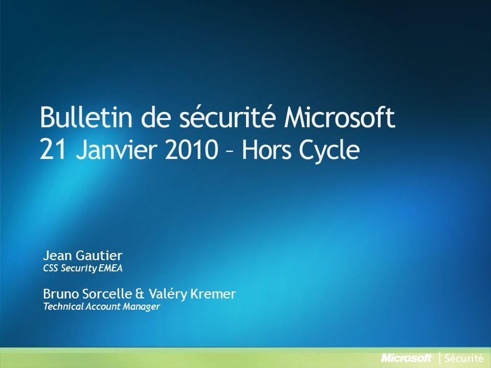 Bulletin de sécurité Microsoft 21 Janvier 2010 – Hors Cycle Jean Gautier CSS Security EMEA Bruno Sorcelle & Valéry Kremer Technical Account Manager