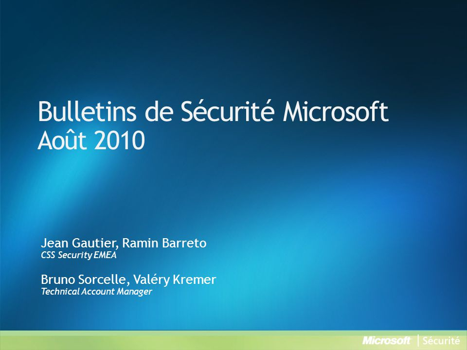 Bulletins de Sécurité Microsoft Août 2010 Jean Gautier, Ramin Barreto CSS Security EMEA Bruno Sorcelle, Valéry Kremer Technical Account Manager