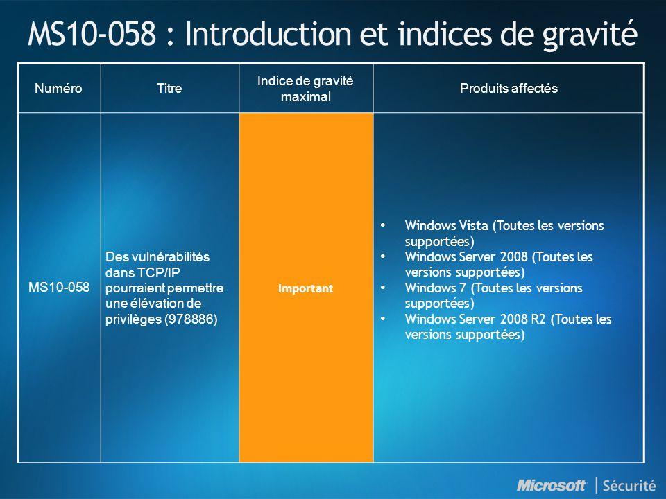 MS10-058 : Introduction et indices de gravité NuméroTitre Indice de gravité maximal Produits affectés MS10-058 Des vulnérabilités dans TCP/IP pourraient permettre une élévation de privilèges (978886) Important Windows Vista (Toutes les versions supportées) Windows Server 2008 (Toutes les versions supportées) Windows 7 (Toutes les versions supportées) Windows Server 2008 R2 (Toutes les versions supportées)