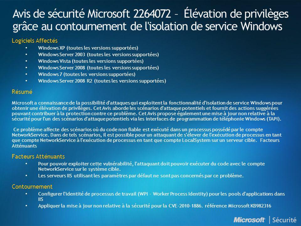 Avis de sécurité Microsoft 2264072 – Élévation de privilèges grâce au contournement de l isolation de service Windows Logiciels Affectés Windows XP (toutes les versions supportées) Windows Server 2003 (toutes les versions supportées) Windows Vista (toutes les versions supportées) Windows Server 2008 (toutes les versions supportées) Windows 7 (toutes les versions supportées) Windows Server 2008 R2 (toutes les versions supportées) Résumé Microsoft a connaissance de la possibilité d attaques qui exploitent la fonctionnalité d isolation de service Windows pour obtenir une élévation de privilèges.