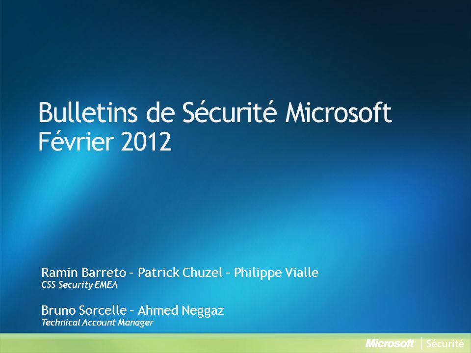 Bulletins de Sécurité Microsoft Février 2012 Ramin Barreto – Patrick Chuzel – Philippe Vialle CSS Security EMEA Bruno Sorcelle – Ahmed Neggaz Technical Account Manager