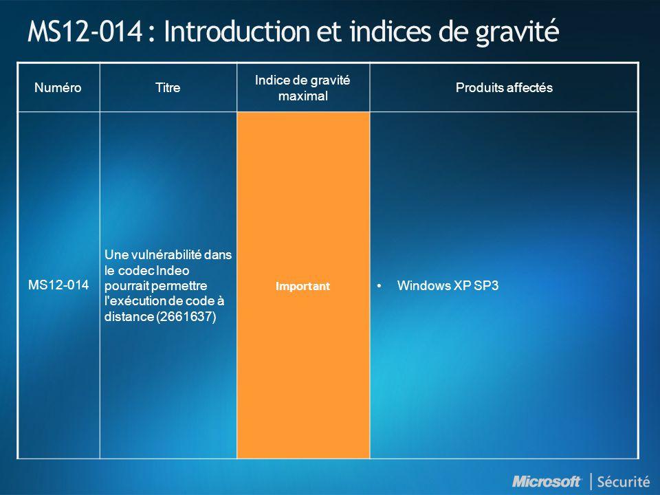 MS12-014 : Introduction et indices de gravité NuméroTitre Indice de gravité maximal Produits affectés MS12-014 Une vulnérabilité dans le codec Indeo pourrait permettre l exécution de code à distance (2661637) Important Windows XP SP3