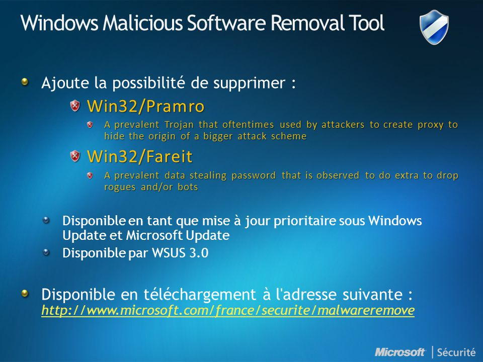 Windows Malicious Software Removal Tool Ajoute la possibilité de supprimer :Win32/Pramro A prevalent Trojan that oftentimes used by attackers to create proxy to hide the origin of a bigger attack scheme Win32/Fareit A prevalent data stealing password that is observed to do extra to drop rogues and/or bots Disponible en tant que mise à jour prioritaire sous Windows Update et Microsoft Update Disponible par WSUS 3.0 Disponible en téléchargement à l adresse suivante : http://www.microsoft.com/france/securite/malwareremove http://www.microsoft.com/france/securite/malwareremove