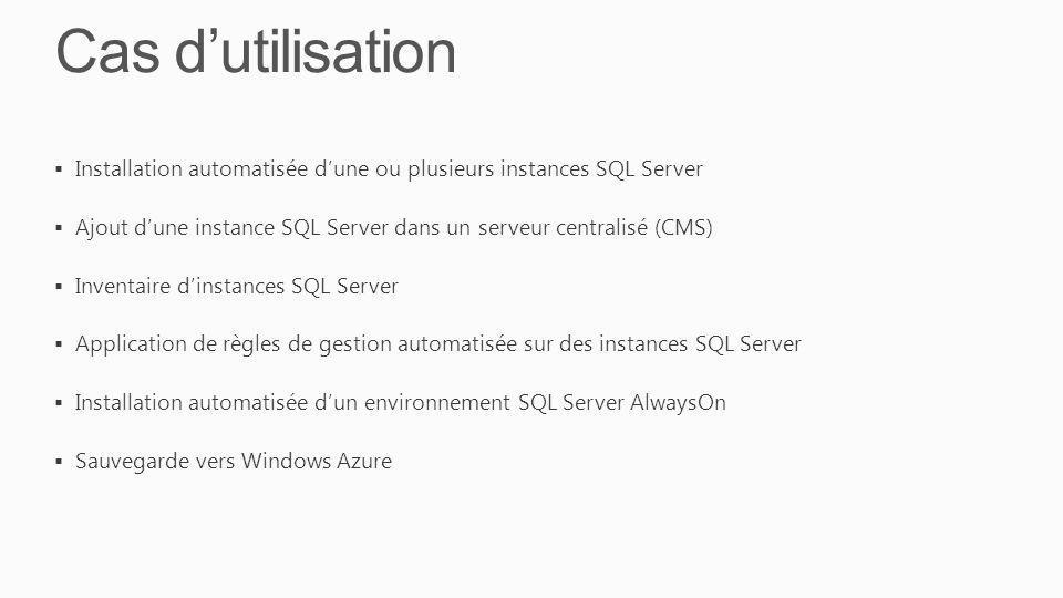 Cas dutilisation Installation automatisée dune ou plusieurs instances SQL Server Ajout dune instance SQL Server dans un serveur centralisé (CMS) Inventaire dinstances SQL Server Application de règles de gestion automatisée sur des instances SQL Server Installation automatisée dun environnement SQL Server AlwaysOn Sauvegarde vers Windows Azure