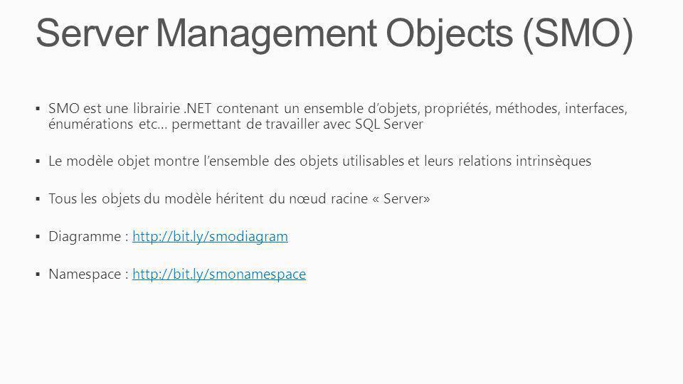 Server Management Objects (SMO) SMO est une librairie.NET contenant un ensemble dobjets, propriétés, méthodes, interfaces, énumérations etc… permettan