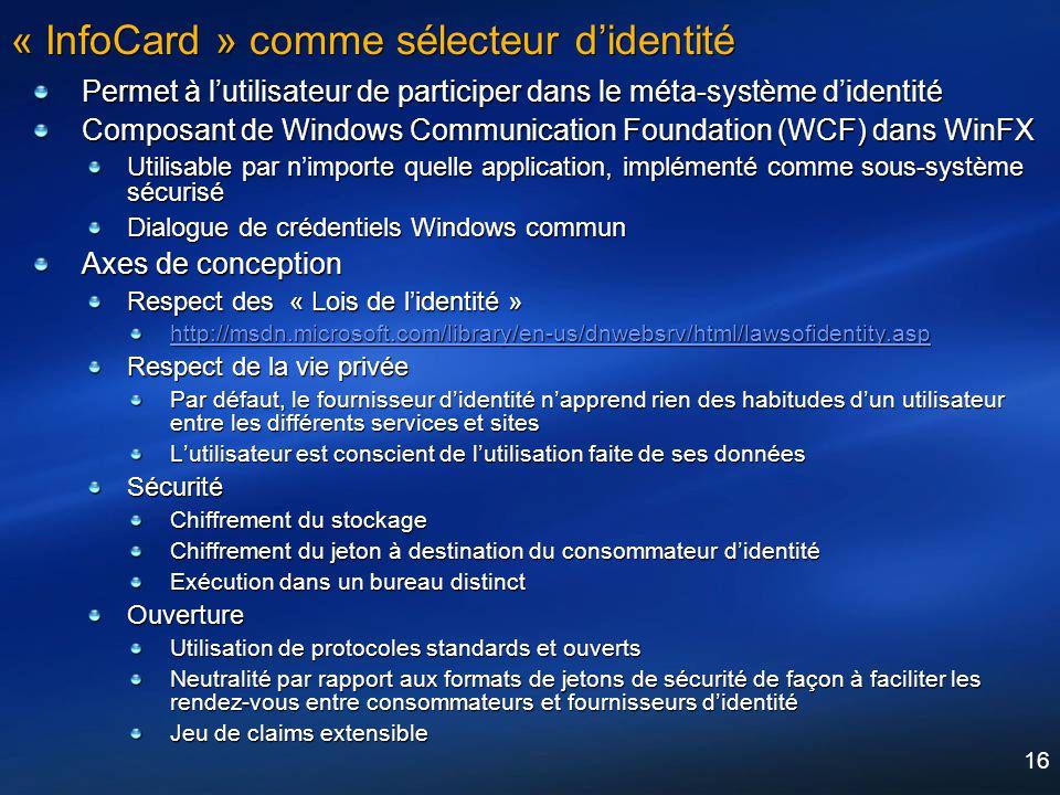 16 « InfoCard » comme sélecteur didentité Permet à lutilisateur de participer dans le méta-système didentité Composant de Windows Communication Founda