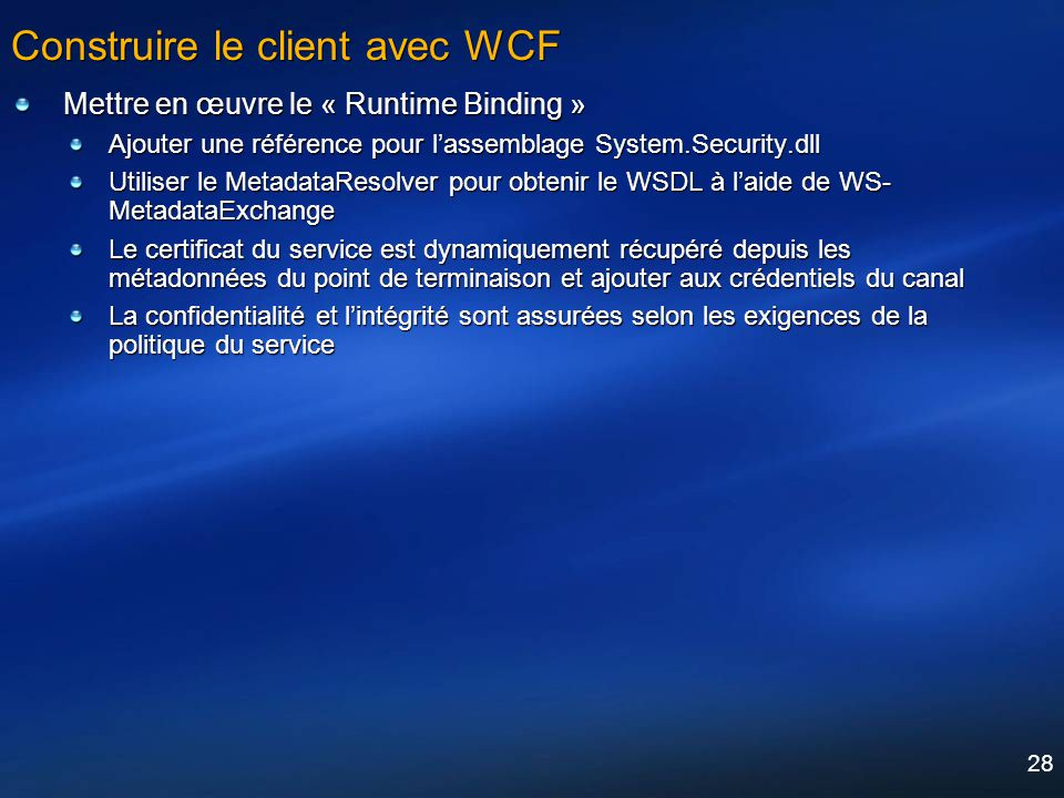 28 Construire le client avec WCF Mettre en œuvre le « Runtime Binding » Ajouter une référence pour lassemblage System.Security.dll Utiliser le Metadat