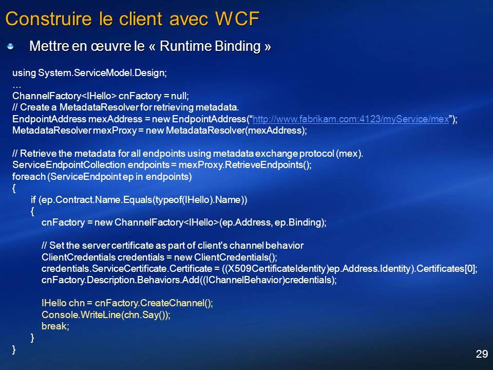 29 Construire le client avec WCF Mettre en œuvre le « Runtime Binding » using System.ServiceModel.Design; … ChannelFactory cnFactory = null; // Create