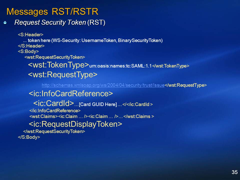 35 Messages RST/RSTR Request Security Token (RST)... token here (WS-Security: UsernameToken, BinarySecurityToken) urn:oasis:names:tc:SAML:1.1 http://s