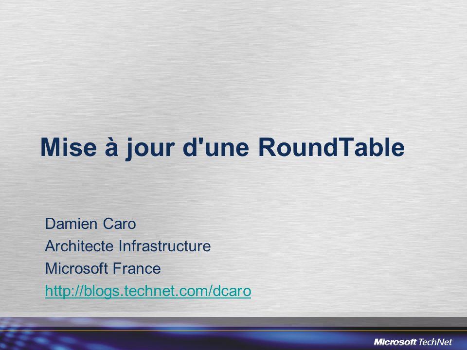 Mise à jour d une RoundTable Damien Caro Architecte Infrastructure Microsoft France http://blogs.technet.com/dcaro