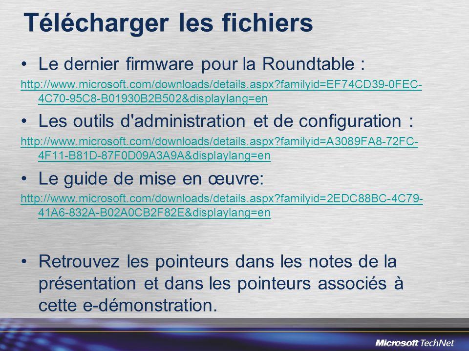 Télécharger les fichiers Le dernier firmware pour la Roundtable : http://www.microsoft.com/downloads/details.aspx familyid=EF74CD39-0FEC- 4C70-95C8-B01930B2B502&displaylang=en Les outils d administration et de configuration : http://www.microsoft.com/downloads/details.aspx familyid=A3089FA8-72FC- 4F11-B81D-87F0D09A3A9A&displaylang=en Le guide de mise en œuvre: http://www.microsoft.com/downloads/details.aspx familyid=2EDC88BC-4C79- 41A6-832A-B02A0CB2F82E&displaylang=en Retrouvez les pointeurs dans les notes de la présentation et dans les pointeurs associés à cette e-démonstration.