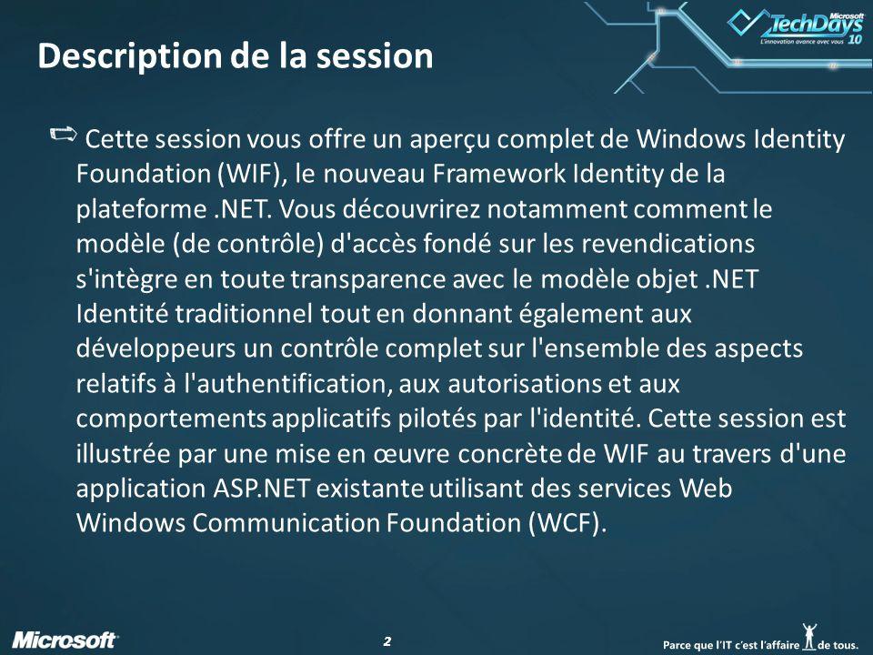 22 Description de la session Cette session vous offre un aperçu complet de Windows Identity Foundation (WIF), le nouveau Framework Identity de la plat