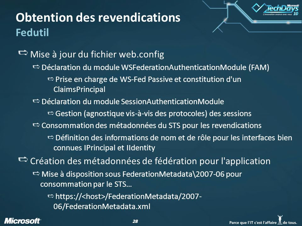 28 Obtention des revendications Fedutil Mise à jour du fichier web.config Déclaration du module WSFederationAuthenticationModule (FAM) Prise en charge de WS-Fed Passive et constitution d un ClaimsPrincipal Déclaration du module SessionAuthenticationModule Gestion (agnostique vis-à-vis des protocoles) des sessions Consommation des métadonnées du STS pour les revendications Définition des informations de nom et de rôle pour les interfaces bien connues IPrincipal et IIdentity Création des métadonnées de fédération pour l application Mise à disposition sous FederationMetadata\2007-06 pour consommation par le STS… https:// /FederationMetadata/2007- 06/FederationMetadata.xml