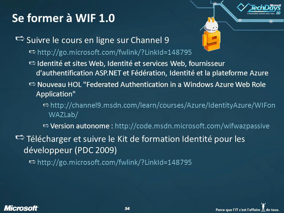 54 Se former à WIF 1.0 Suivre le cours en ligne sur Channel 9 http://go.microsoft.com/fwlink/?LinkId=148795 Identité et sites Web, Identité et service