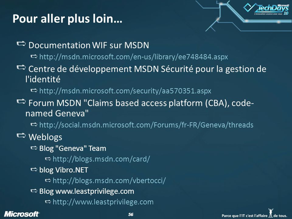 56 Pour aller plus loin… Documentation WIF sur MSDN http://msdn.microsoft.com/en-us/library/ee748484.aspx Centre de développement MSDN Sécurité pour la gestion de l identité http://msdn.microsoft.com/security/aa570351.aspx Forum MSDN Claims based access platform (CBA), code- named Geneva http://social.msdn.microsoft.com/Forums/fr-FR/Geneva/threads Weblogs Blog Geneva Team http://blogs.msdn.com/card/ blog Vibro.NET http://blogs.msdn.com/vbertocci/ Blog www.leastprivilege.com http://www.leastprivilege.com