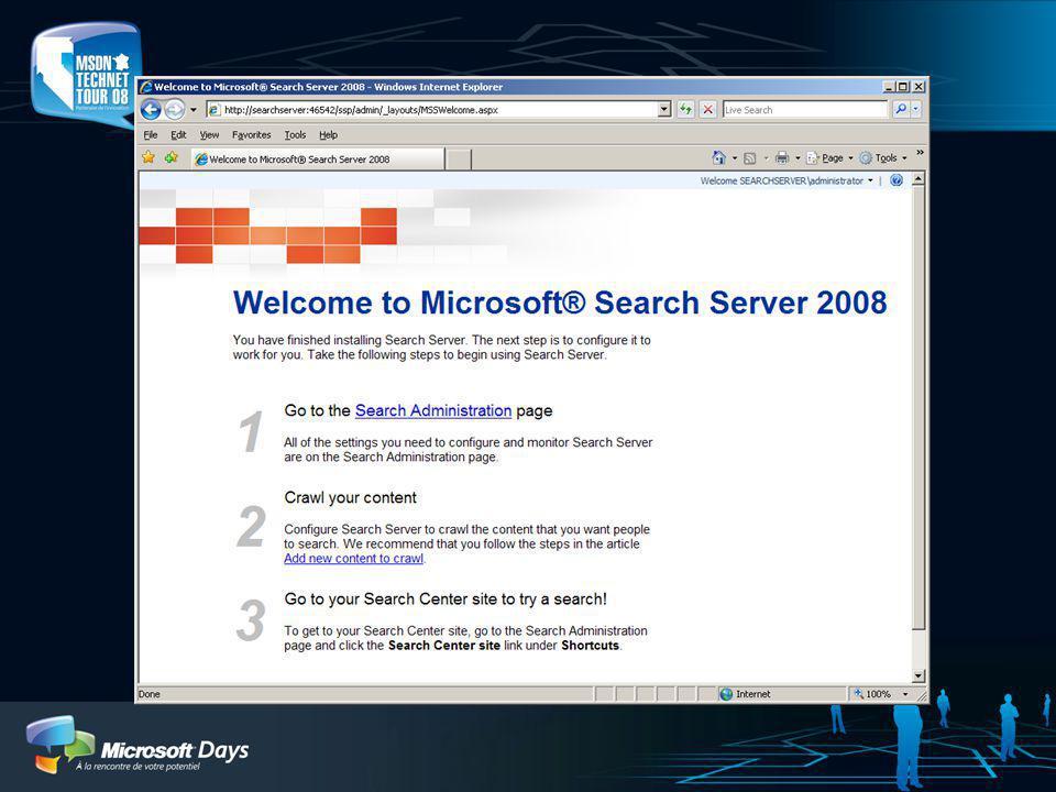 Installation Avancée Permet de configurer des options avancées Prend environ 30 minutes Ninstalle pas SQL Express Permet à ladministrateur de… Spécifier les options de configuration SQL Server Créer et configurer les serveurs dans la ferme (MSS) Spécifier les comptes de service Changer lemplacement par défaut de lindex Régler les autres options de Search Server… Crée automatiquement le site Search Server et démarre les services Search Server est opérationnel et peut répondre à des requêtes dans les 45 minutes après linstallation