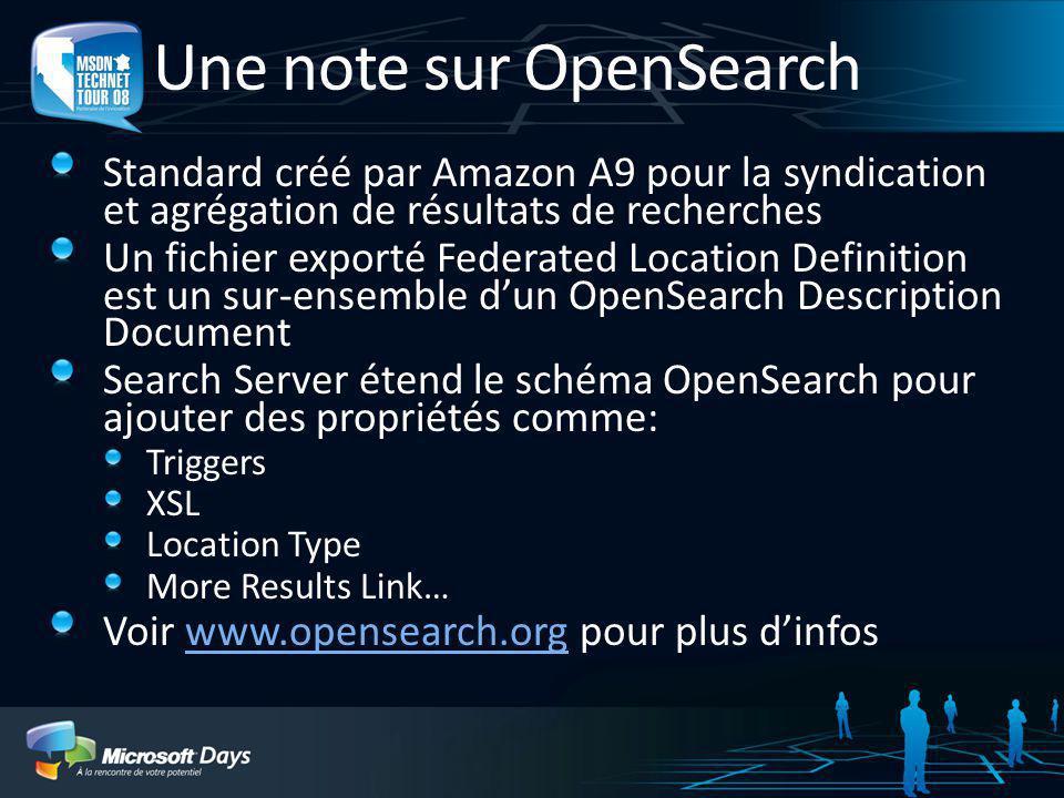 Federation OpenSearch Le respect de la norme OpenSearch v1.1 implique: Une requête peut être transmise au moteur de recherche par URL, par exemple : http://www.site.com/search.aspx q=TEST http://www.site.com/search.aspx q=TEST Résultats retournés sous diverses formes normalisées : RSS, ATOM, XML (pas de support du XHMTL/HTML) Les éléments de réponses et modèles durl font partie dun fichier de définition associé Les extensions spécifiques à Search server pour OpenSearch comprennent : La possibilité dinclure des triggers La possibilité dassocier un schéma XSL aux résultats