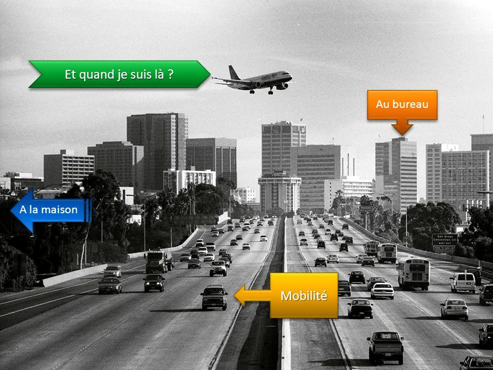 MobilitéMobilité Et quand je suis là ? Au bureau A la maison