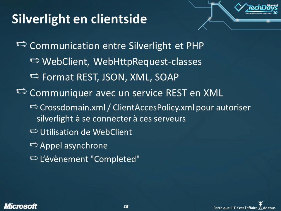 18 Silverlight en clientside Communication entre Silverlight et PHP WebClient, WebHttpRequest-classes Format REST, JSON, XML, SOAP Communiquer avec un service REST en XML Crossdomain.xml / ClientAccesPolicy.xml pour autoriser silverlight à se connecter à ces serveurs Utilisation de WebClient Appel asynchrone Lévènement Completed